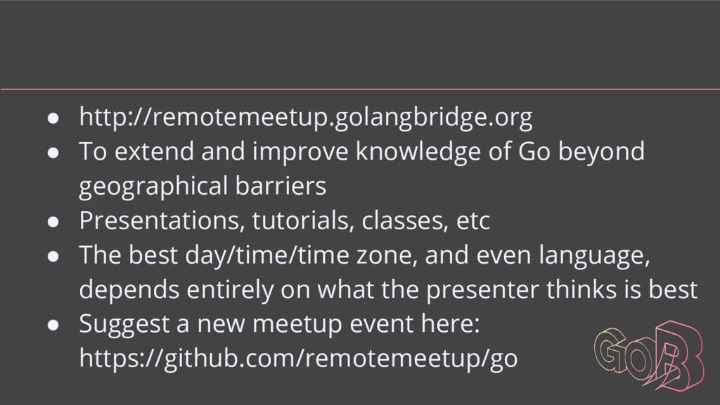 ● http://remotemeetup.golangbridge.org ● To ext...