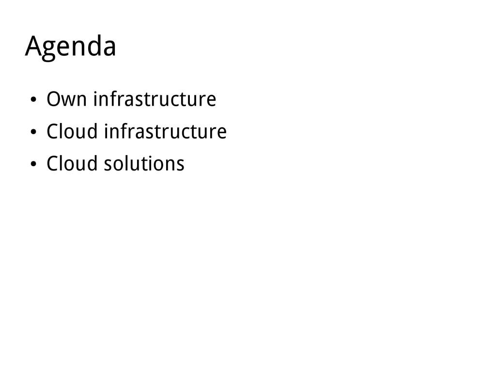 Agenda ● Own infrastructure ● Cloud infrastruct...