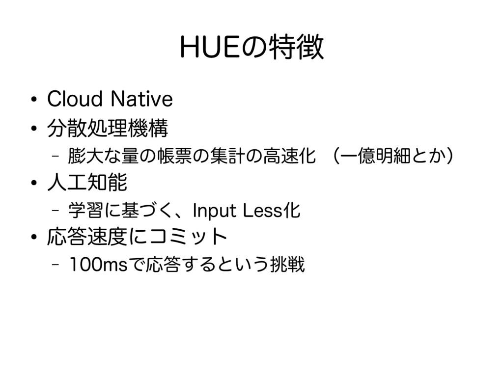 HUEの特徴 ● Cloud Native ● 分散処理機構 – 膨大な量の帳票の集計の高速化...