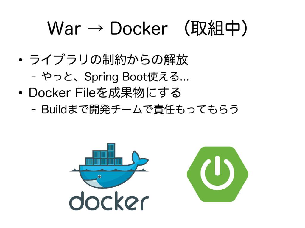 War → Docker (取組中) ● ライブラリの制約からの解放 – やっと、Spring...
