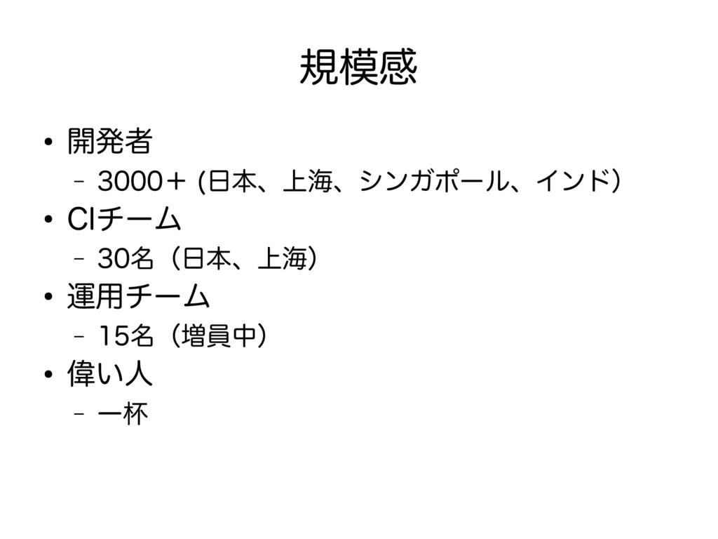 規模感 ● 開発者 – 3000+ (日本、上海、シンガポール、インド) ● CIチーム – ...