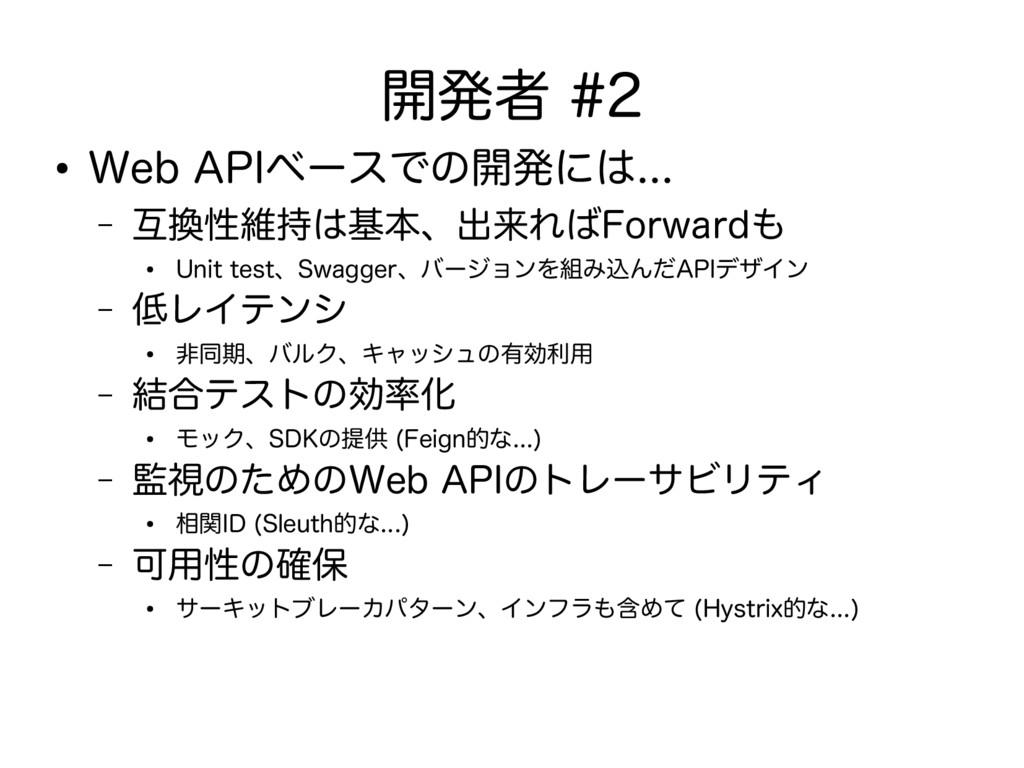 開発者 #2 ● Web APIベースでの開発には... – 互換性維持は基本、出来ればFor...