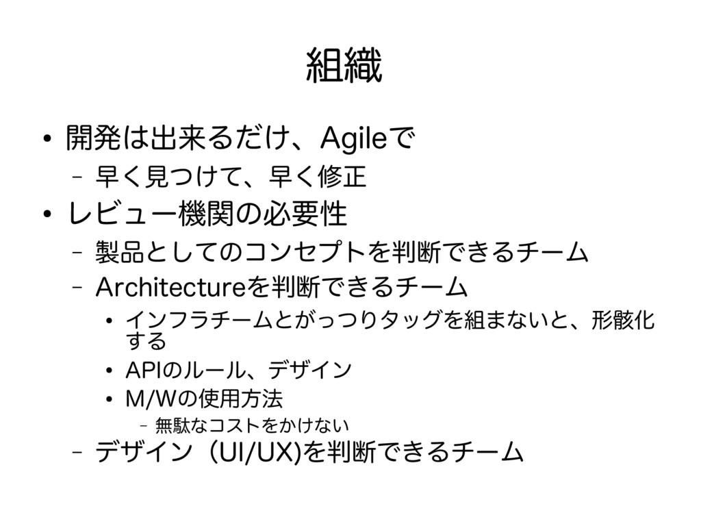 組織 ● 開発は出来るだけ、Agileで – 早く見つけて、早く修正 ● レビュー機関の必要性...
