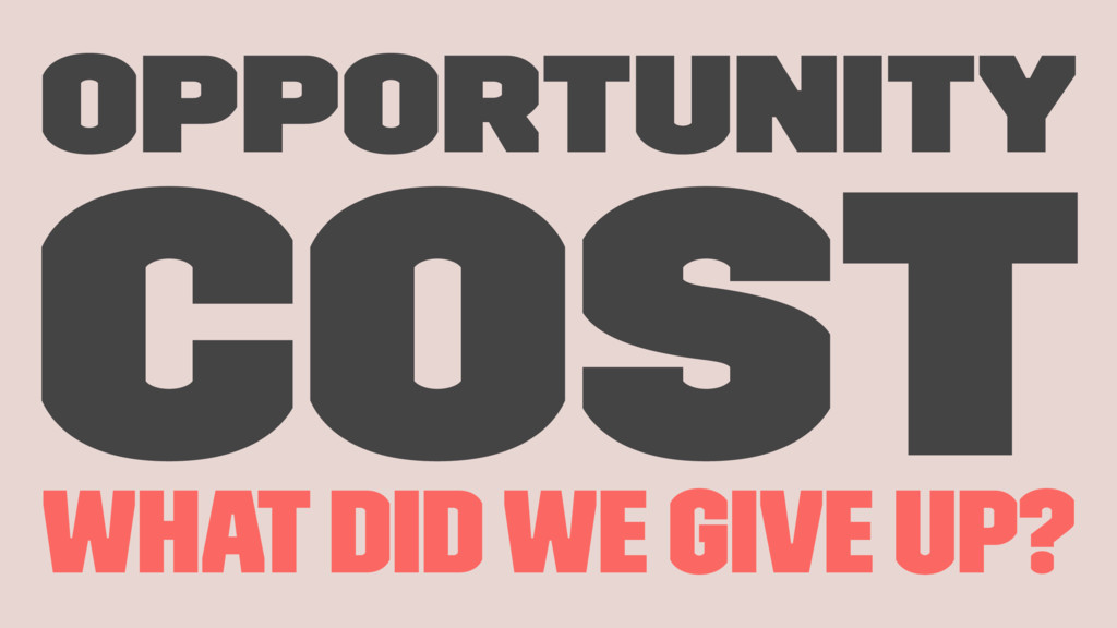 Opportunity Cost what did we give up?