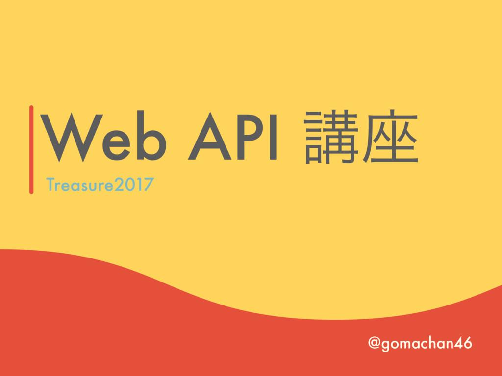 Web API ߨ࠲ @gomachan46 Treasure2017