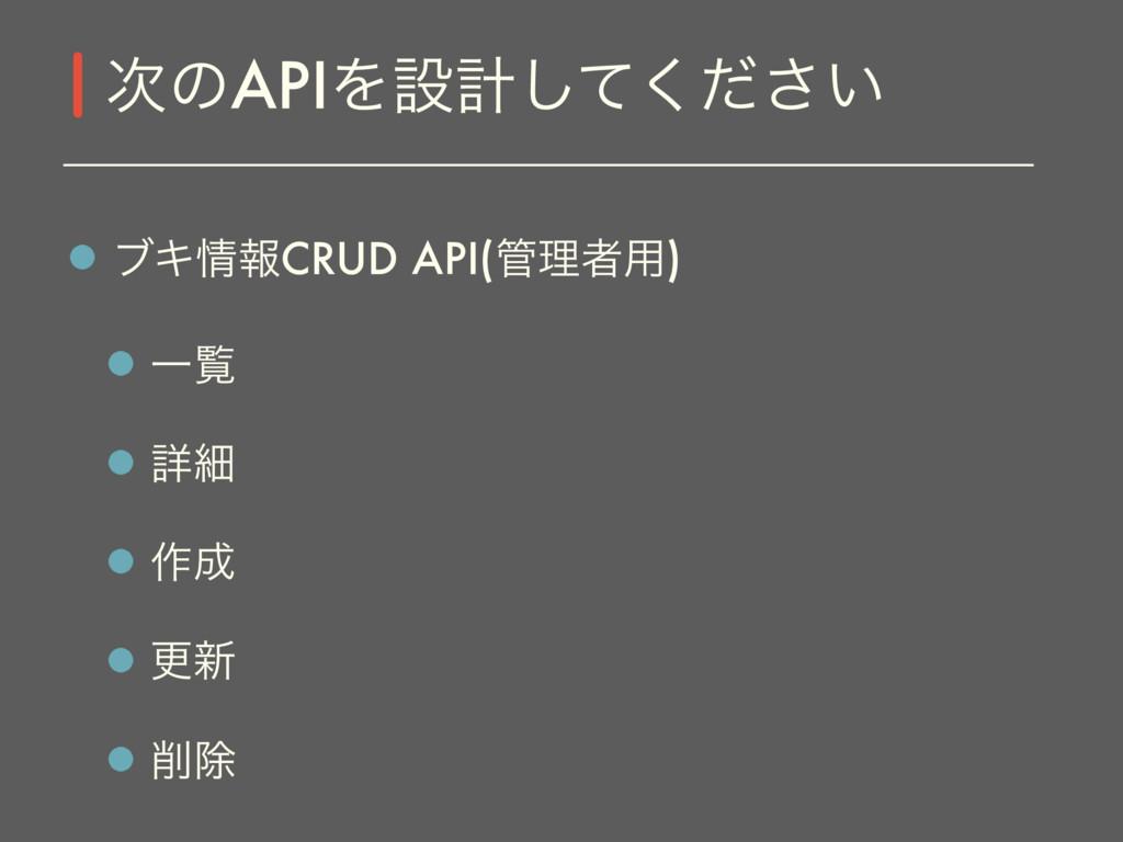 ϒΩใCRUD API(ཧऀ༻) Ұཡ ৄࡉ ࡞ ߋ৽ আ ͷAPIΛઃܭ͍ͯͩ͘͠͞