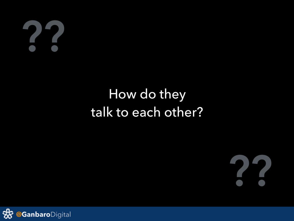 @GanbaroDigital ?? ?? How do they talk to each ...