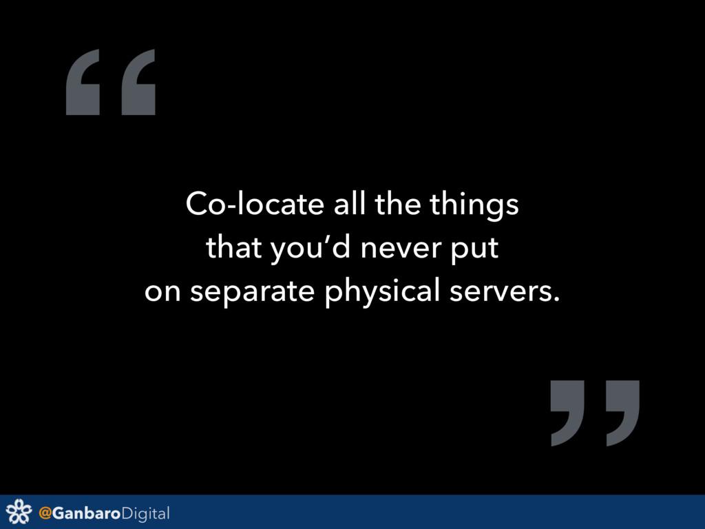 "@GanbaroDigital "" Co-locate all the things that..."