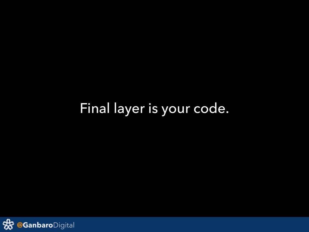@GanbaroDigital Final layer is your code.