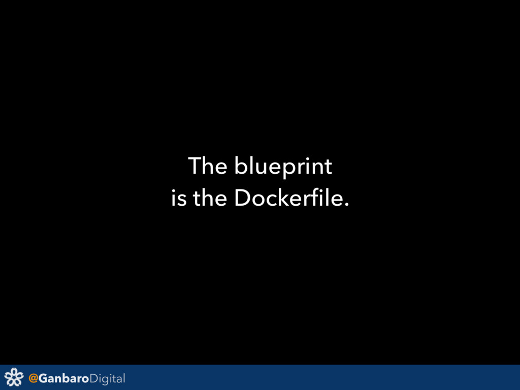@GanbaroDigital The blueprint is the Dockerfile.