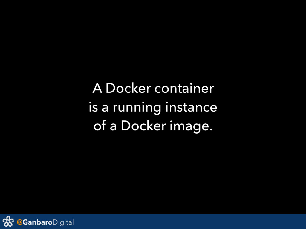 @GanbaroDigital A Docker container is a running...