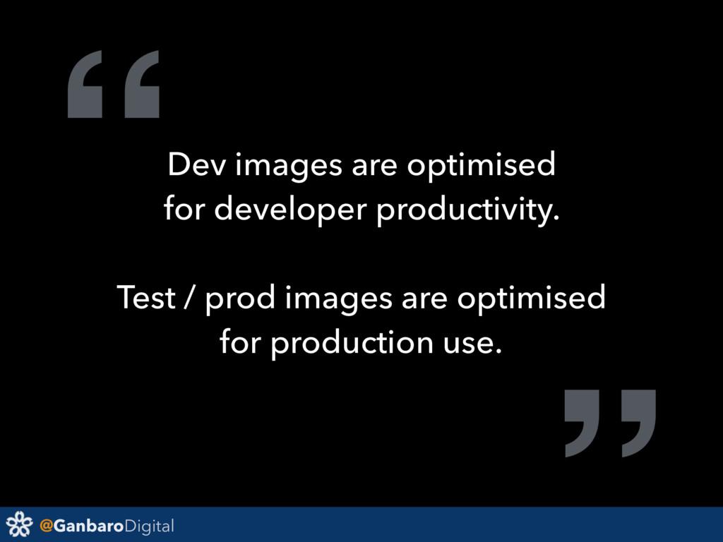 "@GanbaroDigital ""Dev images are optimised for d..."