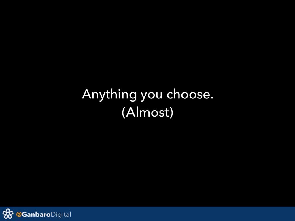 @GanbaroDigital Anything you choose. (Almost)