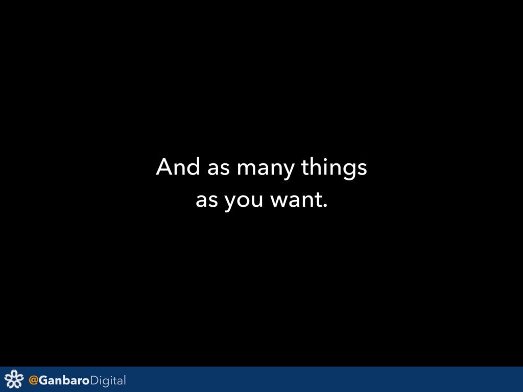 @GanbaroDigital And as many things as you want.