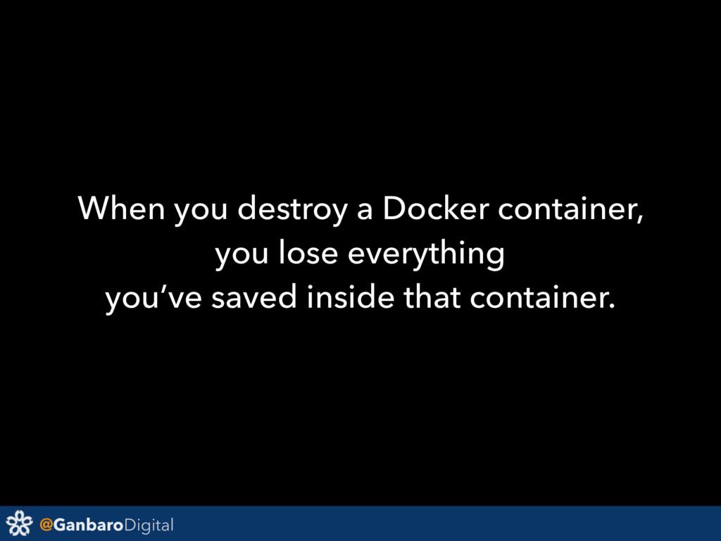 @GanbaroDigital When you destroy a Docker conta...