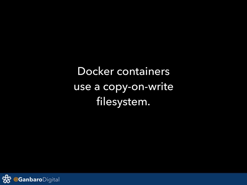 @GanbaroDigital Docker containers use a copy-on...