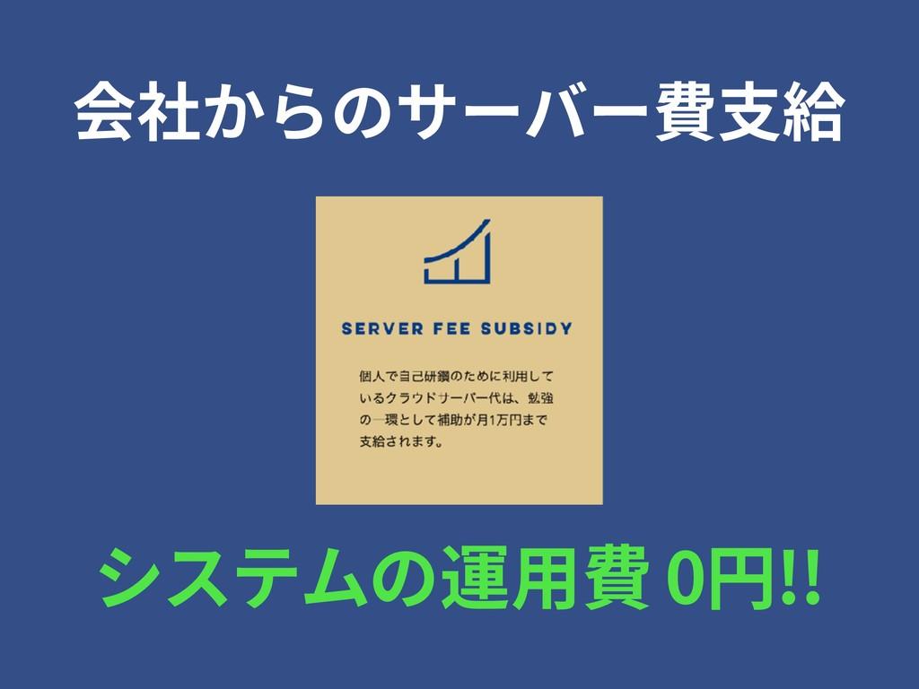 会社からのサーバー費⽀給 システムの運⽤費 0円!!