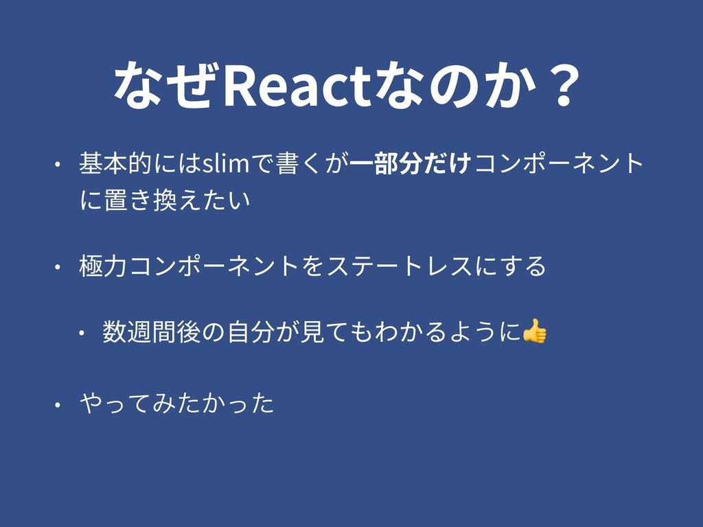 なぜReactなのか? • 基本的にはslimで書くが⼀部分だけコンポーネント に置き換えたい...