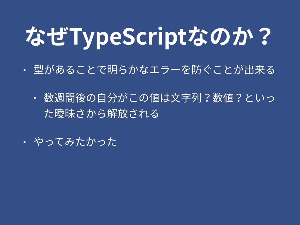 なぜTypeScriptなのか? • 型があることで明らかなエラーを防ぐことが出来る • 数週...