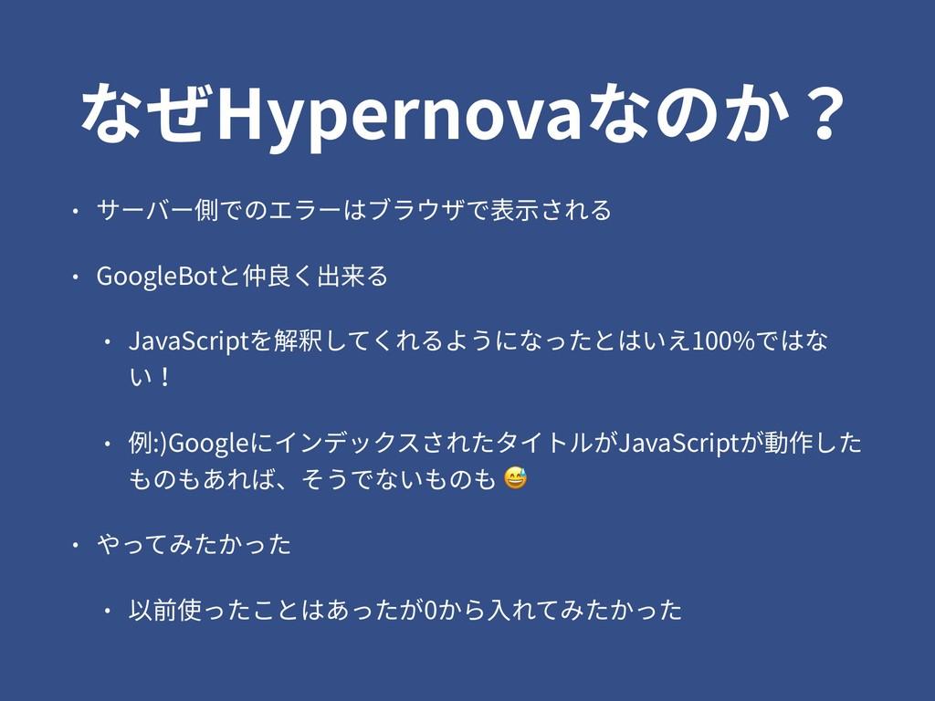 なぜHypernovaなのか? • サーバー側でのエラーはブラウザで表⽰される • Googl...