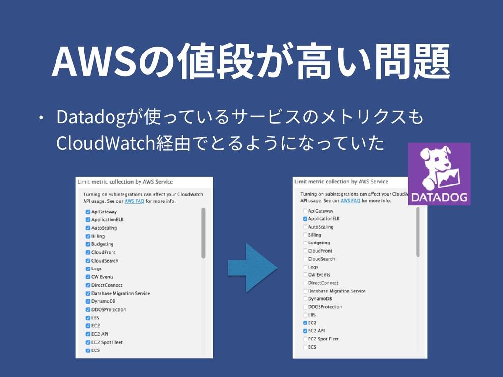 AWSの値段が⾼い問題 • Datadogが使っているサービスのメトリクスも CloudWat...