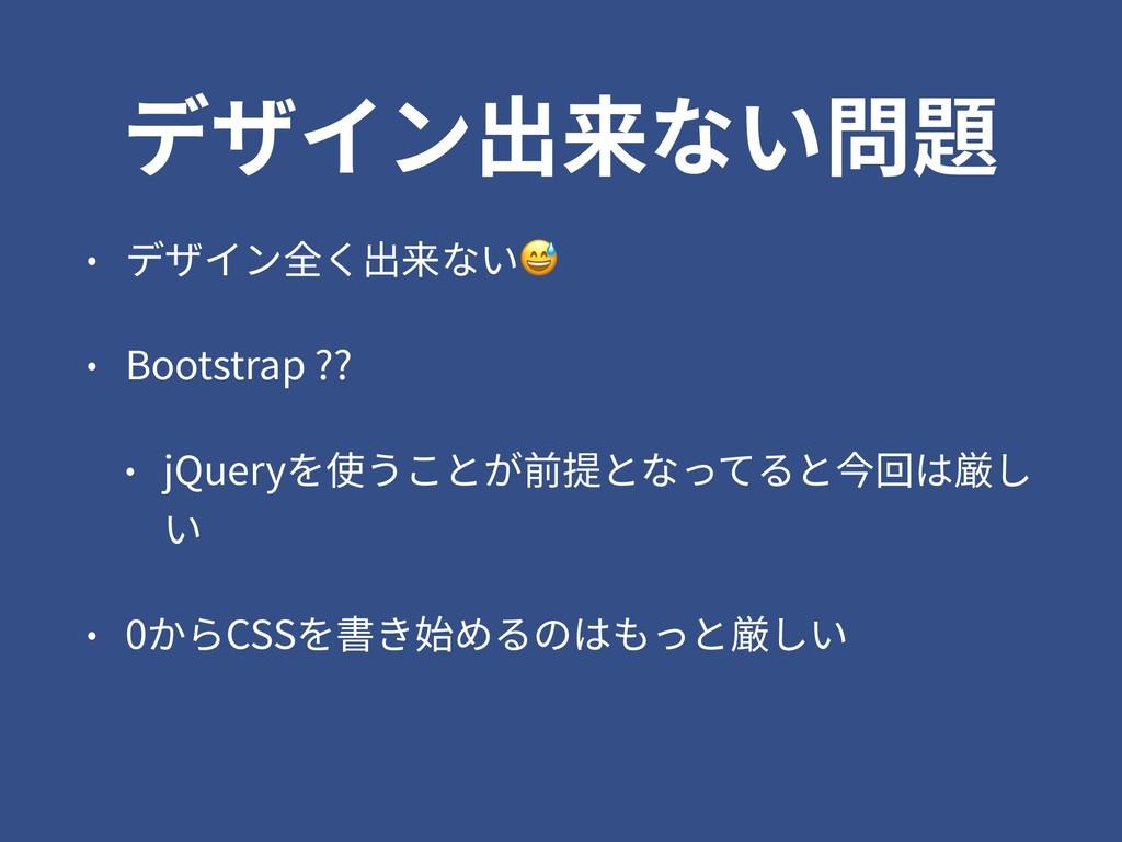 デザイン出来ない問題 • デザイン全く出来ない • Bootstrap ?? • jQuery...