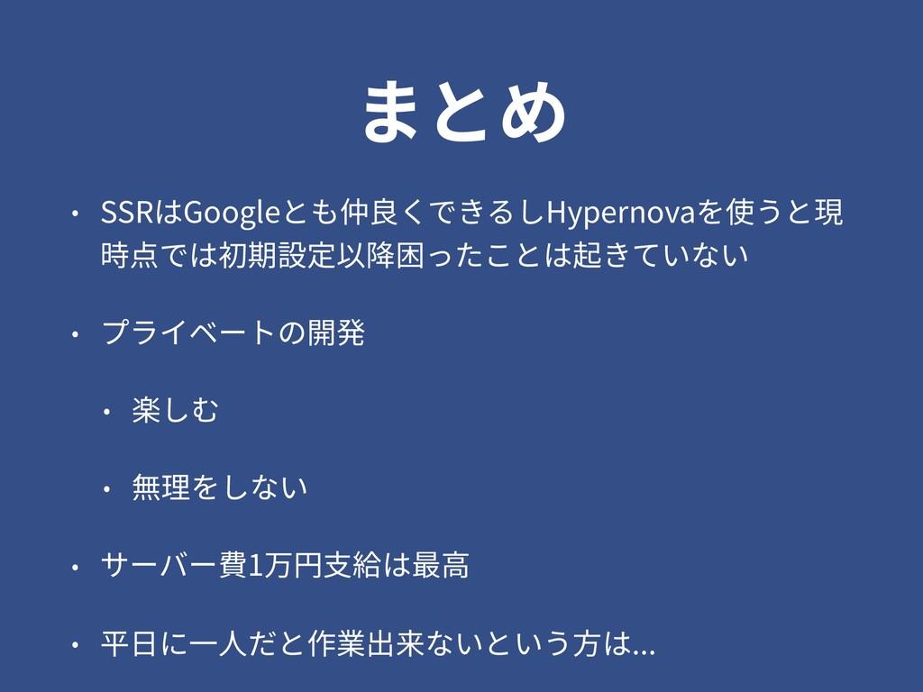 まとめ • SSRはGoogleとも仲良くできるしHypernovaを使うと現 時点では初期設...