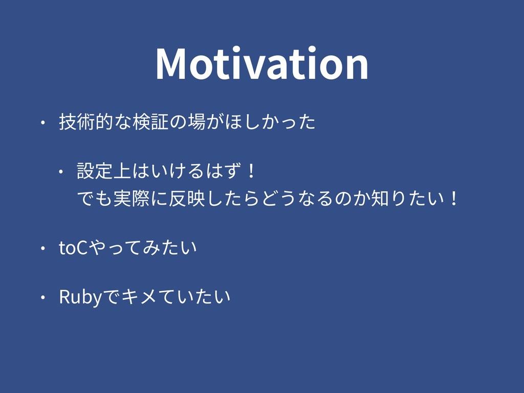 Motivation • 技術的な検証の場がほしかった • 設定上はいけるはず! でも実際に...
