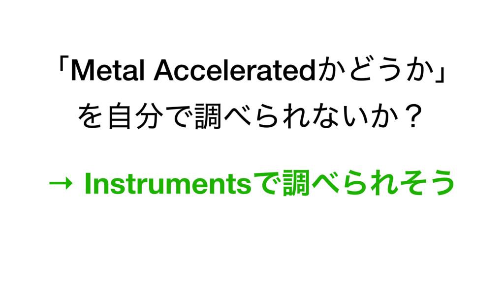 ʮMetal Accelerated͔Ͳ͏͔ʯ ΛࣗͰௐΒΕͳ͍͔ʁ → Instrume...