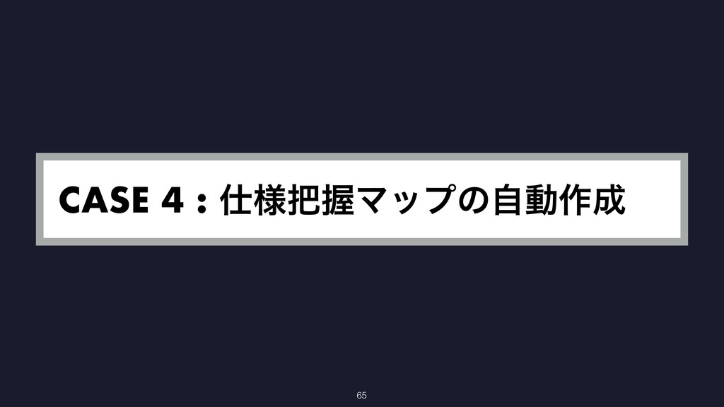 CASE 4 : ༷ѲϚοϓͷࣗಈ࡞ 65