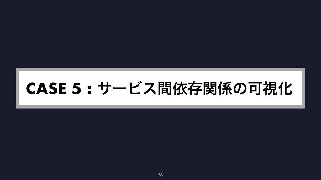 CASE 5 : αʔϏεؒґଘؔͷՄࢹԽ 73