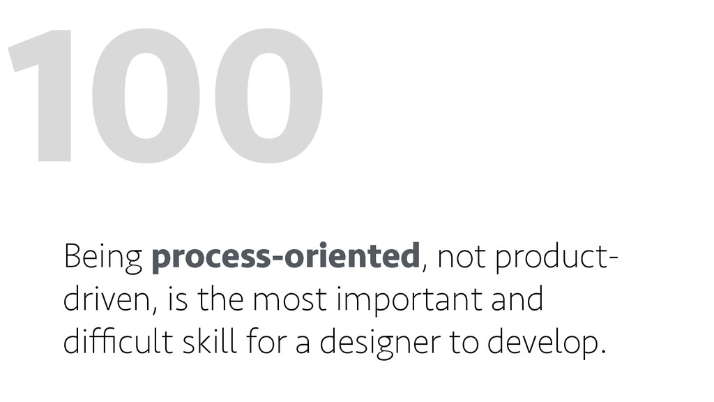 100 Being process-oriented, not product- driven...
