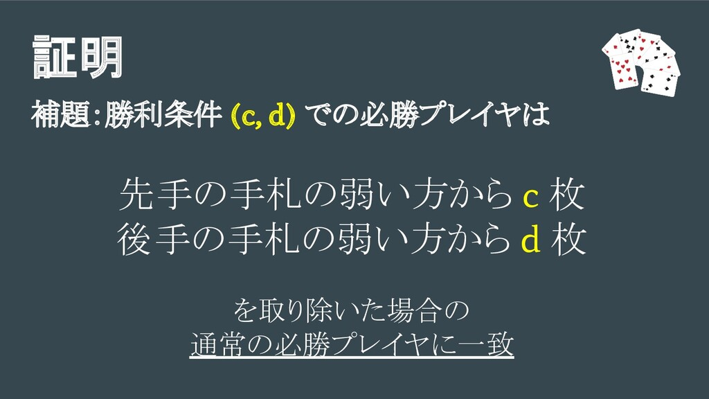 証明 補題:勝利条件 (c, d) での必勝プレイヤは 先手の手札の弱い方から c 枚 後手の...