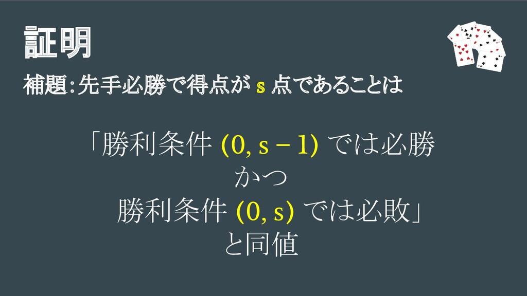証明 補題:先手必勝で得点が s 点であることは 「勝利条件 (0, s − 1) では必勝 ...