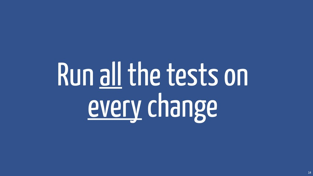 14 Run all the tests on every change