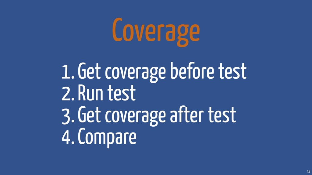 38 1.Get coverage before test 2.Run test 3.Get ...