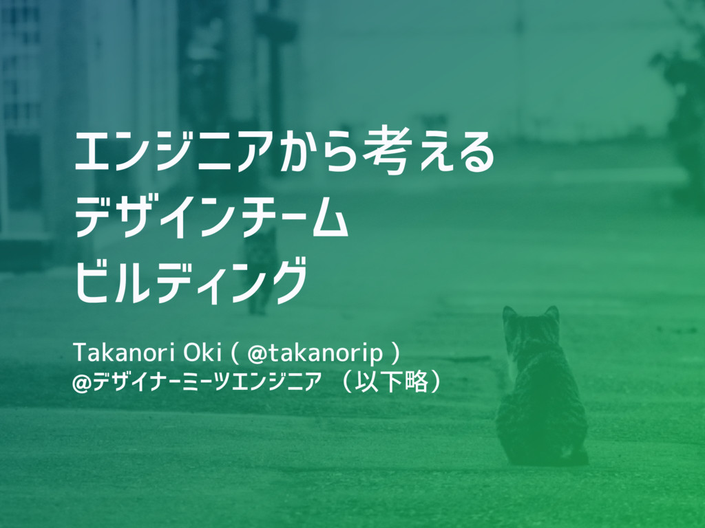 エンジニアから考える デザインチーム ビルディング Takanori Oki ( @takan...
