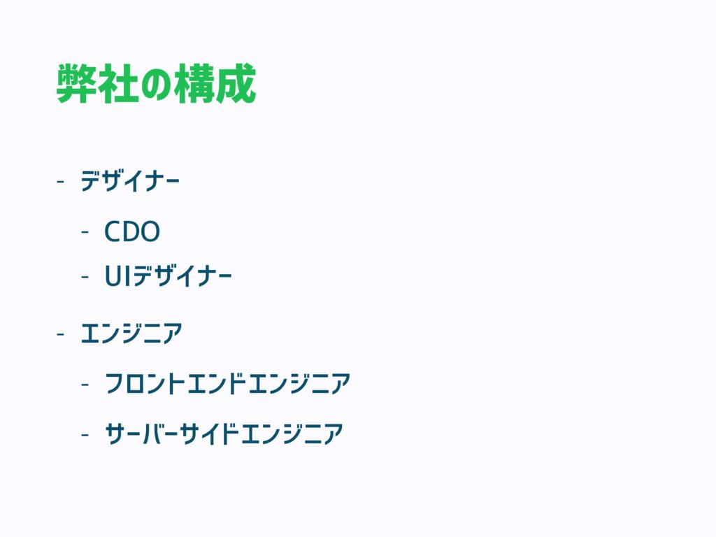 弊社の構成 - デザイナー - CDO - UIデザイナー - エンジニア - フロントエンド...
