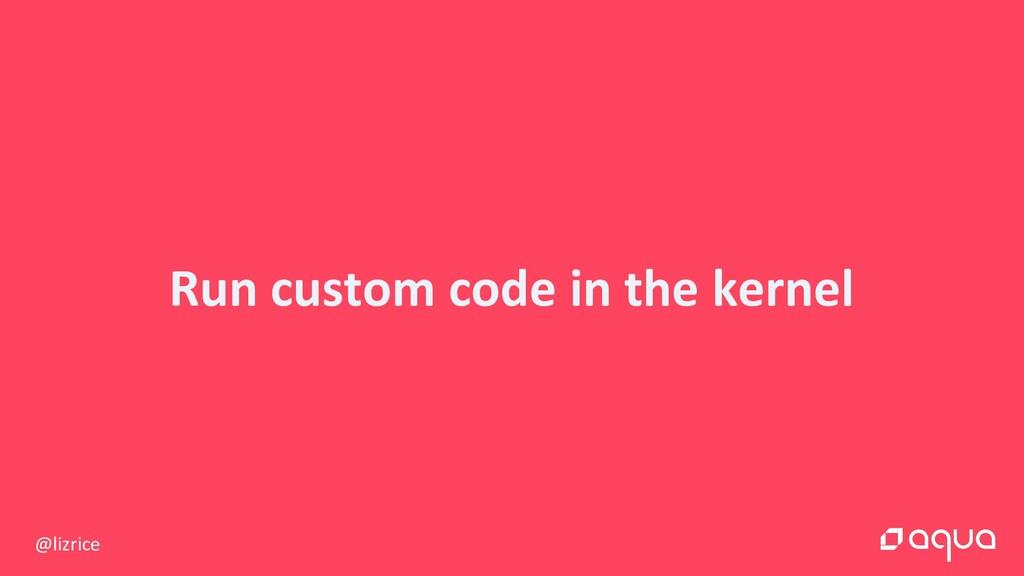@lizrice Run custom code in the kernel