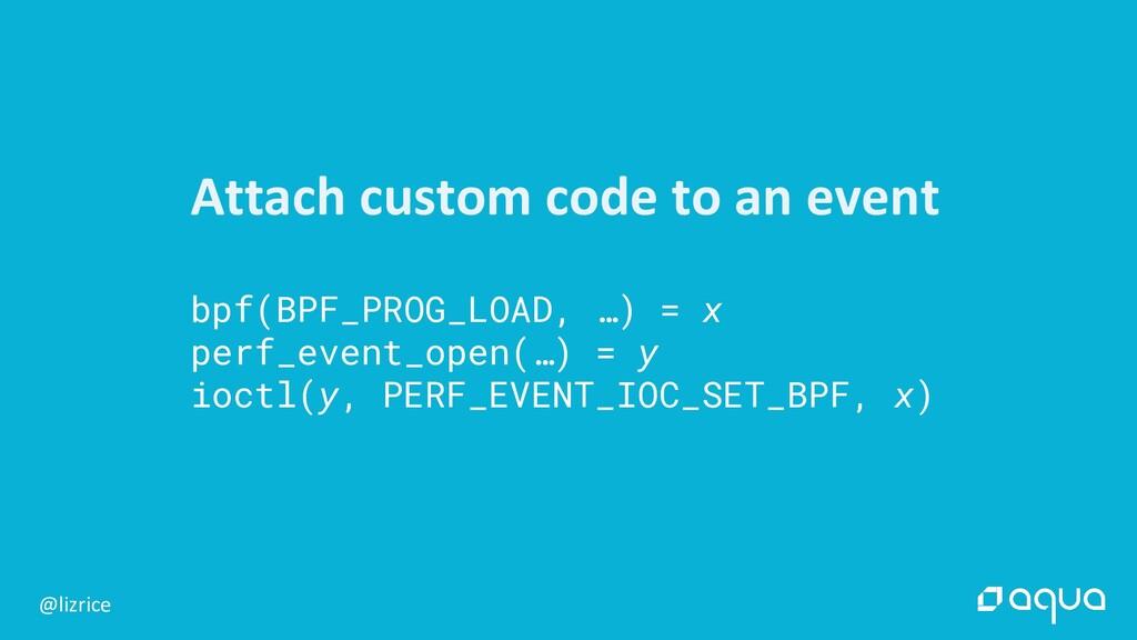@lizrice Attach custom code to an event bpf(BPF...