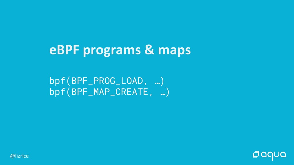 @lizrice eBPF programs & maps bpf(BPF_PROG_LOAD...