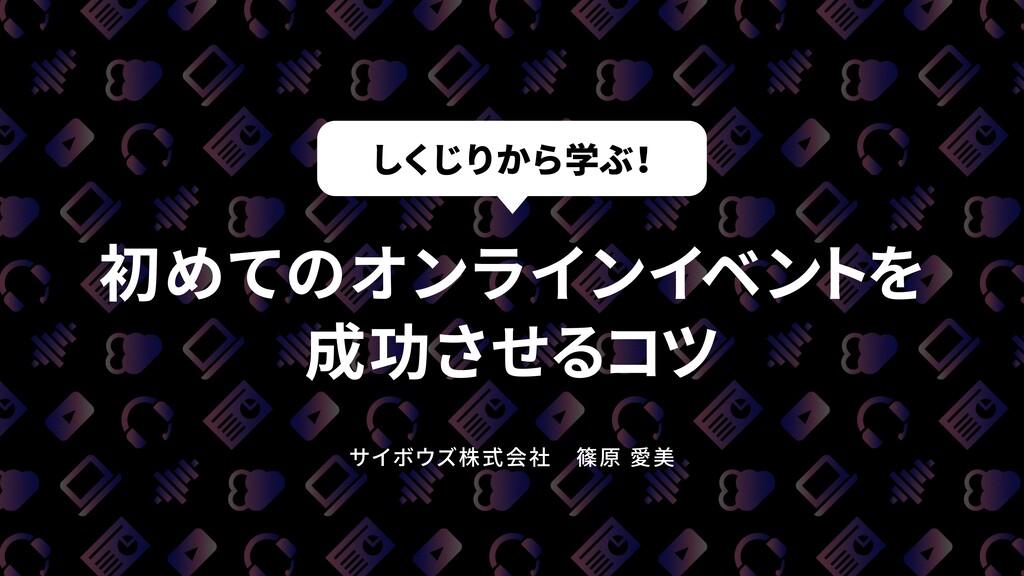 初めてのオンラインイベントを 成功させるコツ サイボウズ株式会社篠原 愛美 しくじりから学ぶ...