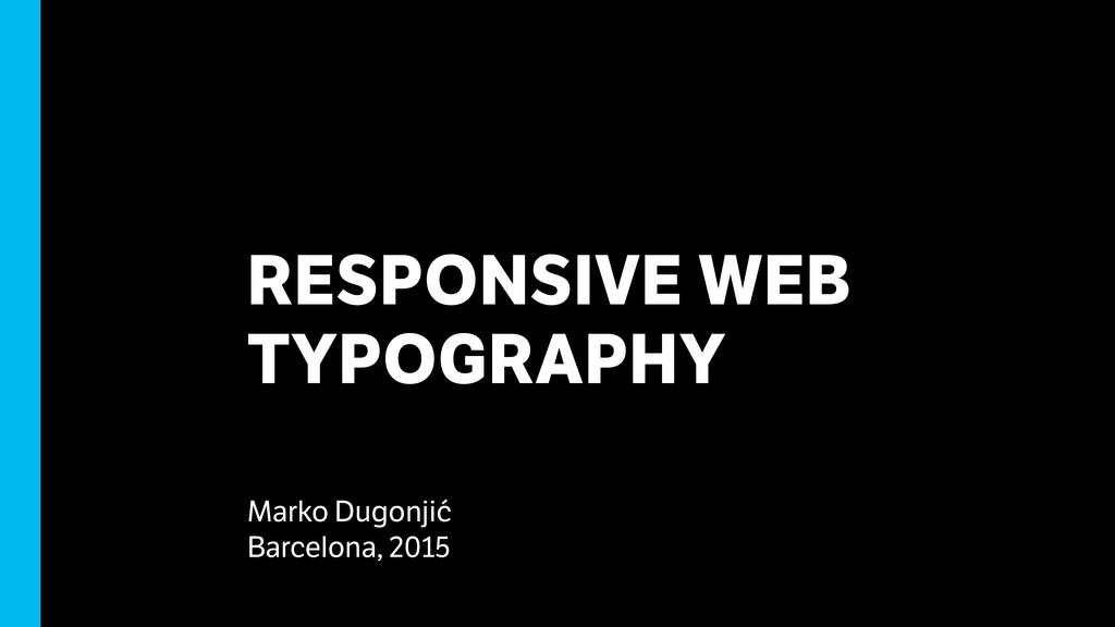 RESPONSIVE WEB TYPOGRAPHY Marko Dugonjić Barcel...