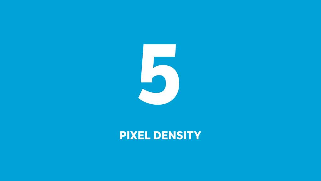5 PIXEL DENSITY