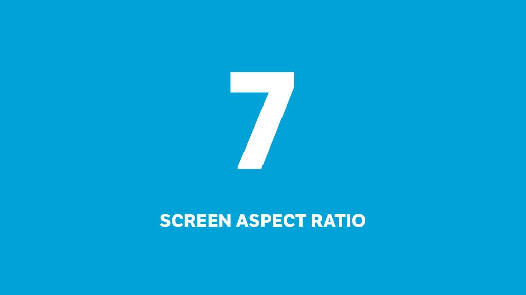 7 SCREEN ASPECT RATIO