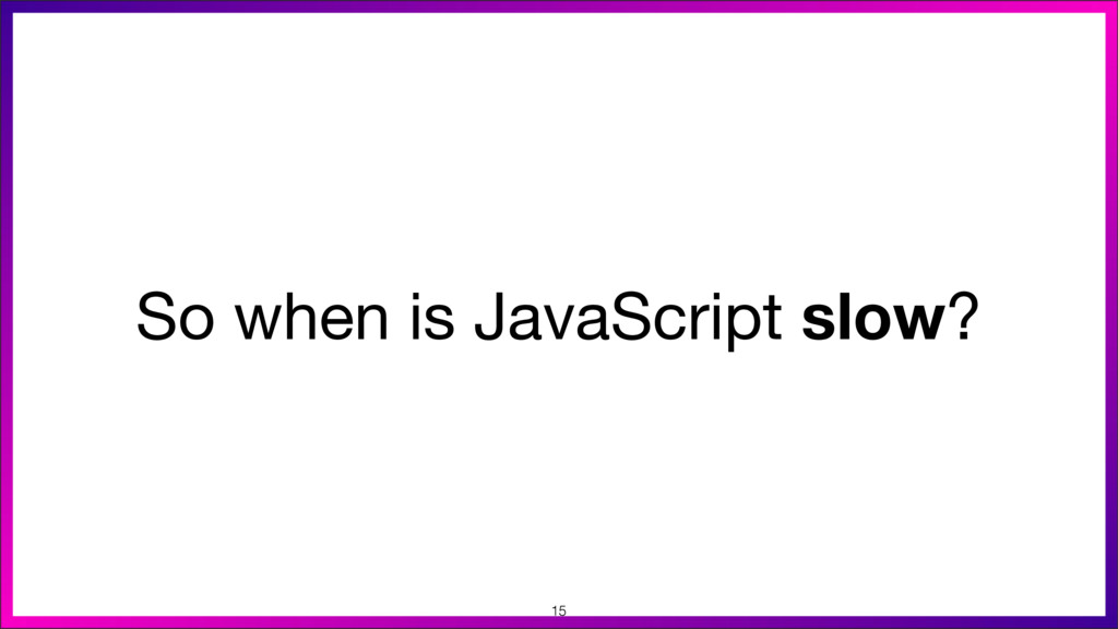 So when is JavaScript slow? 15