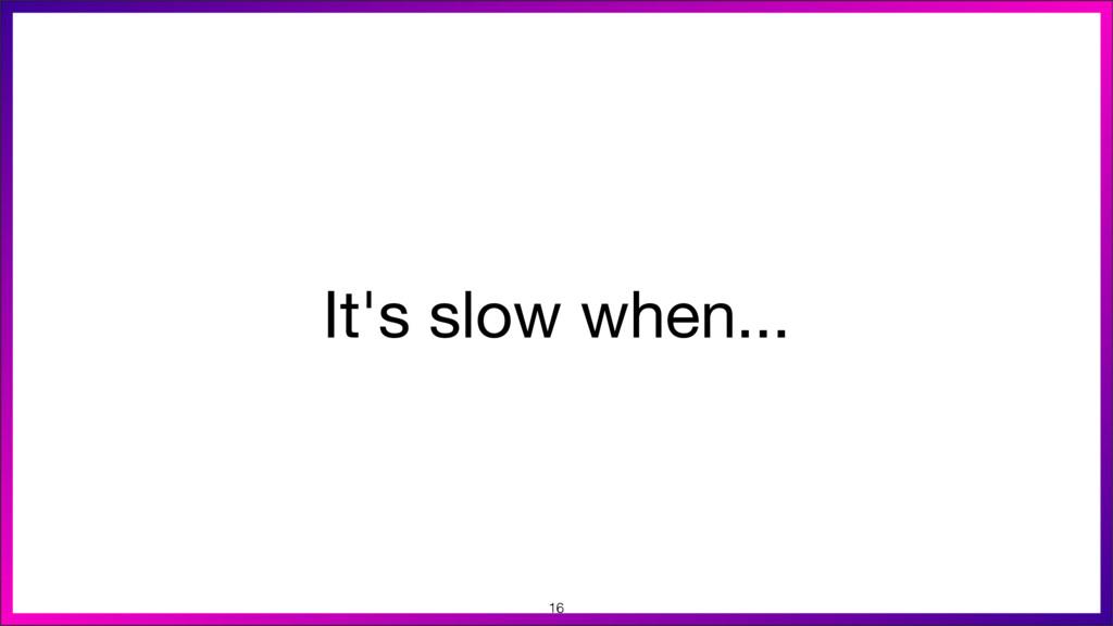 It's slow when... 16