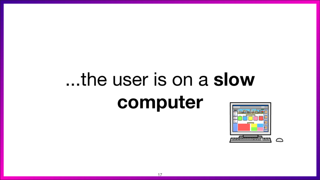 ...the user is on a slow computer 17