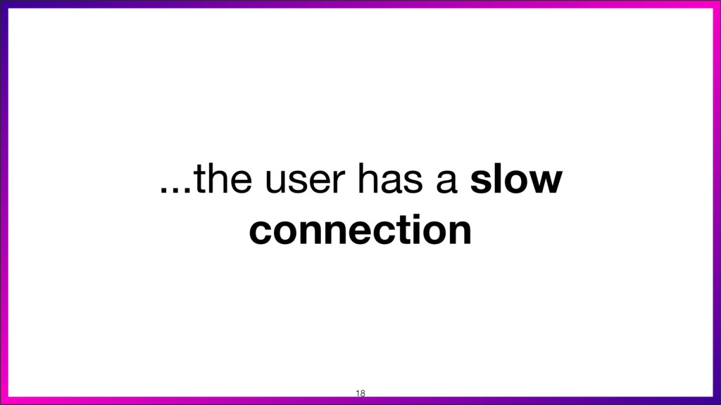 ...the user has a slow connection 18