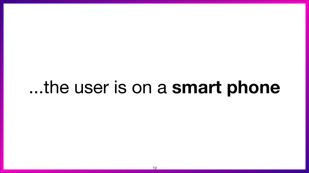 ...the user is on a smart phone 19